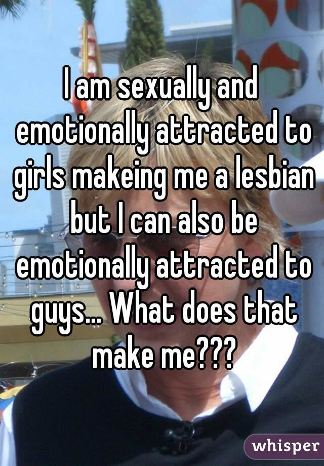 I am sexually and emotionally attracted to girls makeing me a lesbian but I can also be emotionally attracted to guys... What does that make me???