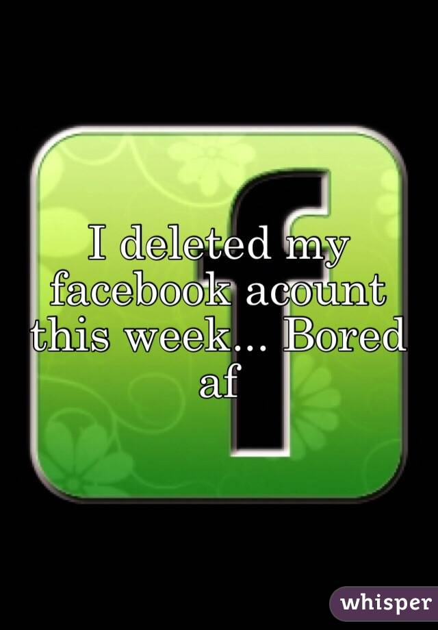 I deleted my facebook acount this week... Bored af