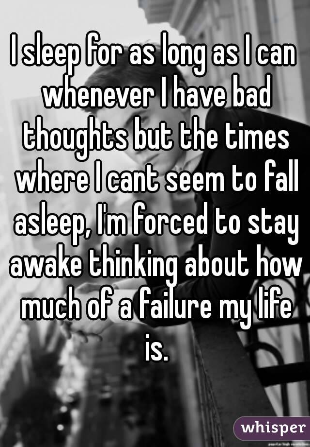 I sleep for as long as I can whenever I have bad thoughts but the times where I cant seem to fall asleep, I'm forced to stay awake thinking about how much of a failure my life is.
