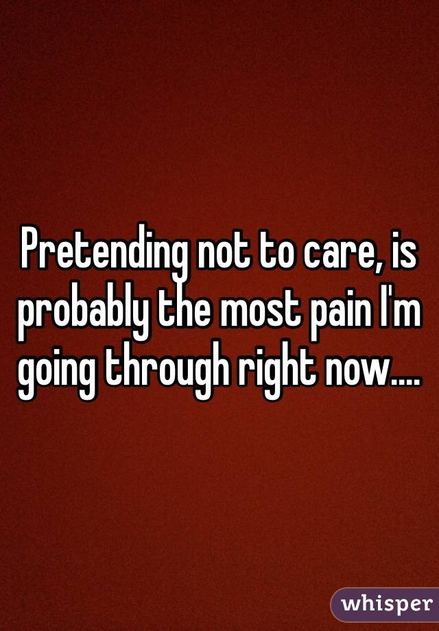 Pretending not to care, is probably the most pain I'm going through right now....