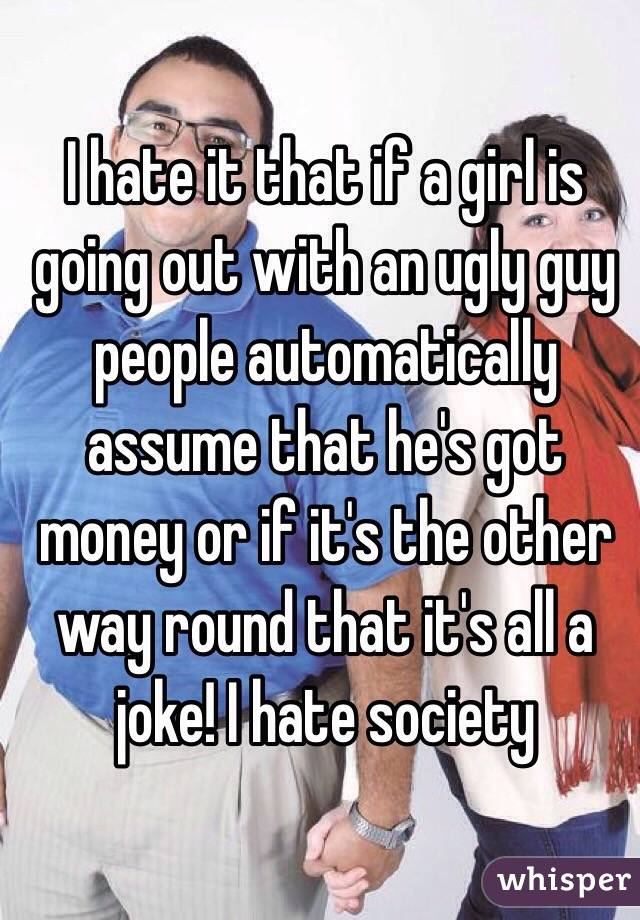 I hate it that if a girl is going out with an ugly guy people automatically assume that he's got money or if it's the other way round that it's all a joke! I hate society