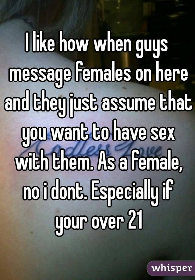 I like how when guys message females on here and they just assume that you want to have sex with them. As a female, no i dont. Especially if your over 21