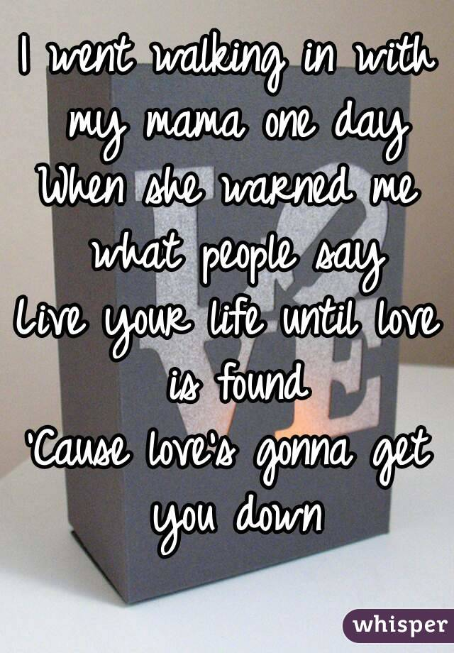 I went walking in with my mama one day When she warned me what people say Live your life until love is found 'Cause love's gonna get you down