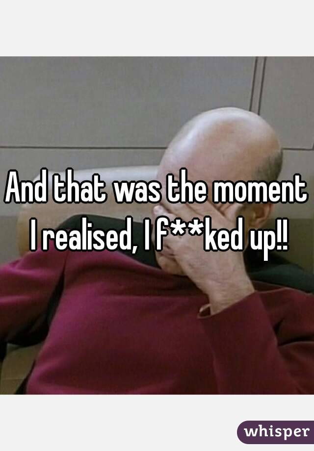 And that was the moment I realised, I f**ked up!!