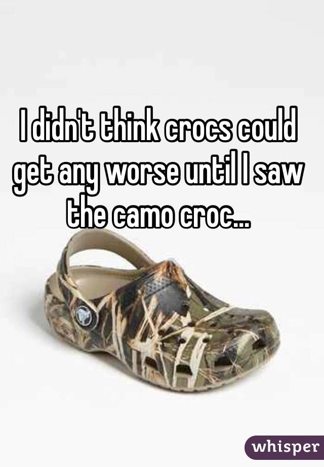 I didn't think crocs could get any worse until I saw the camo croc...
