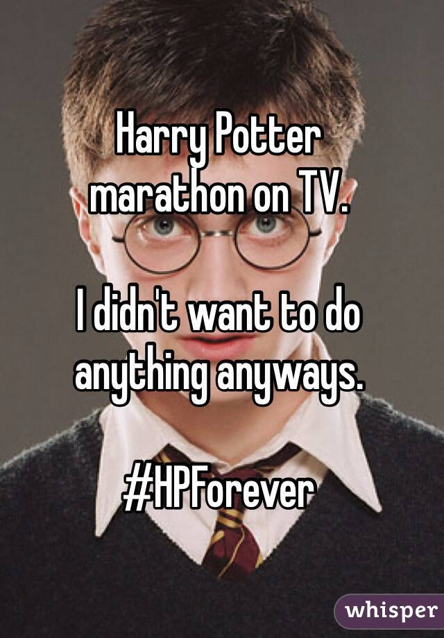 Harry Potter  marathon on TV.   I didn't want to do  anything anyways.   #HPForever