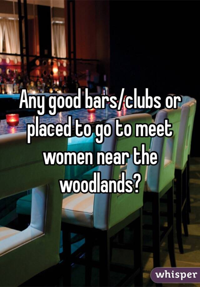 Any good bars/clubs or placed to go to meet women near the woodlands?
