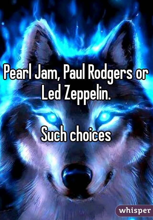 Pearl Jam, Paul Rodgers or Led Zeppelin.   Such choices