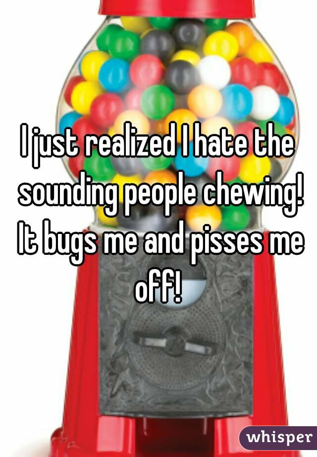 I just realized I hate the sounding people chewing! It bugs me and pisses me off!