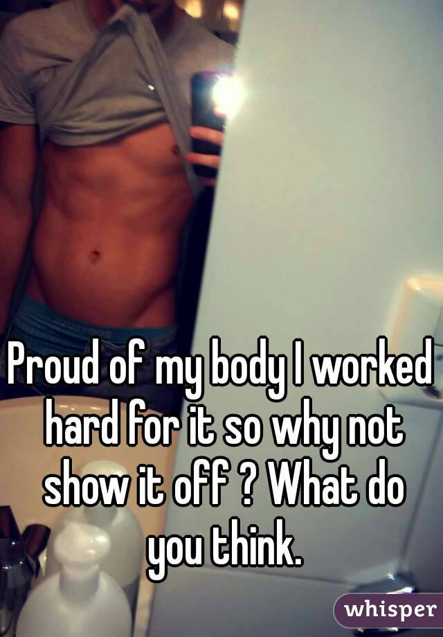 Proud of my body I worked hard for it so why not show it off ? What do you think.