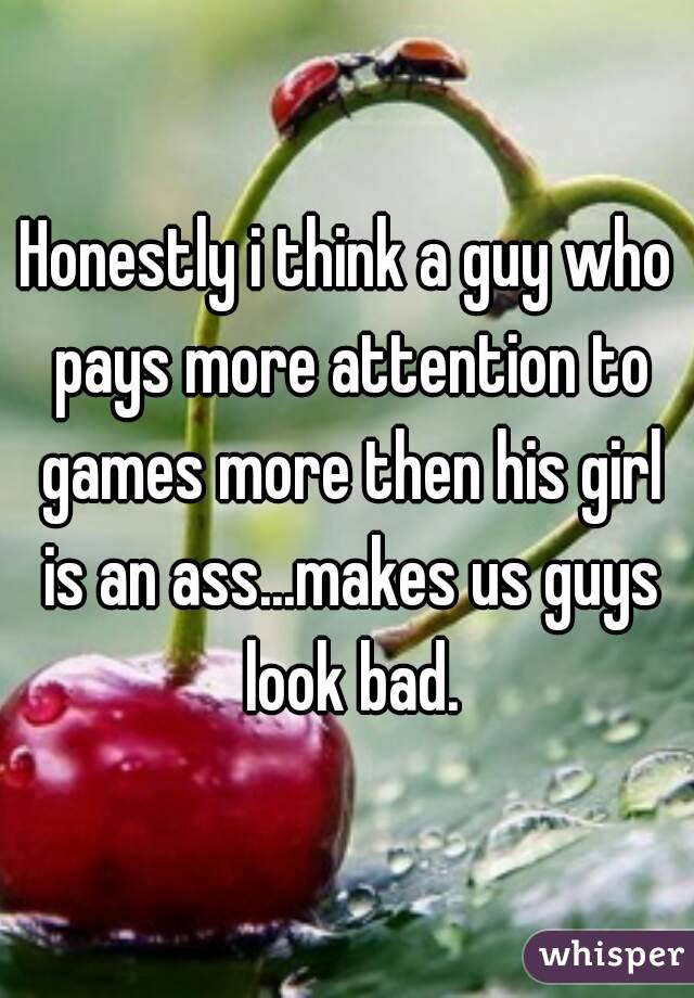Honestly i think a guy who pays more attention to games more then his girl is an ass...makes us guys look bad.