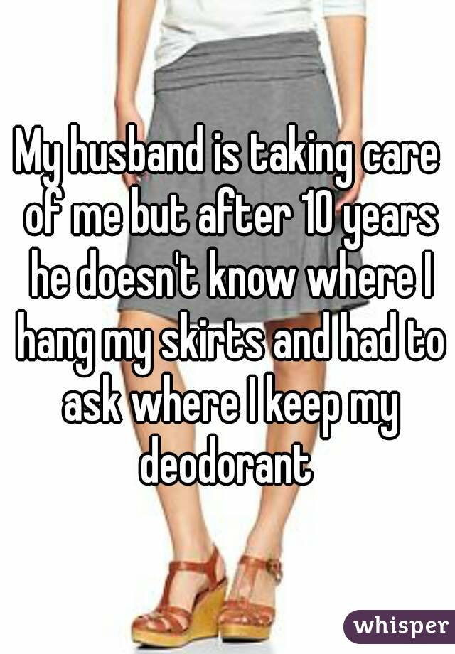 My husband is taking care of me but after 10 years he doesn't know where I hang my skirts and had to ask where I keep my deodorant