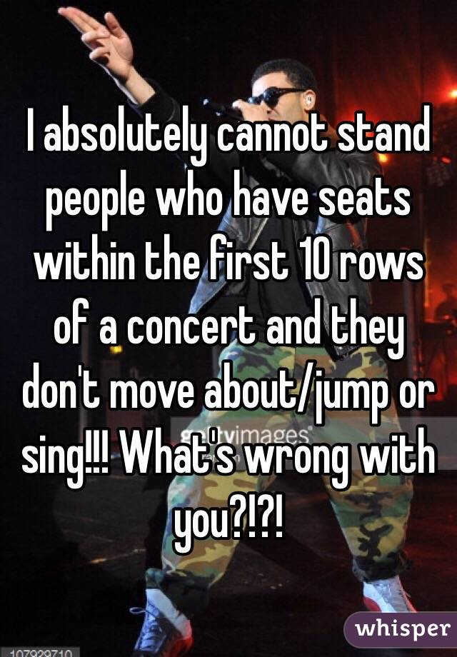 I absolutely cannot stand people who have seats within the first 10 rows of a concert and they don't move about/jump or sing!!! What's wrong with you?!?!
