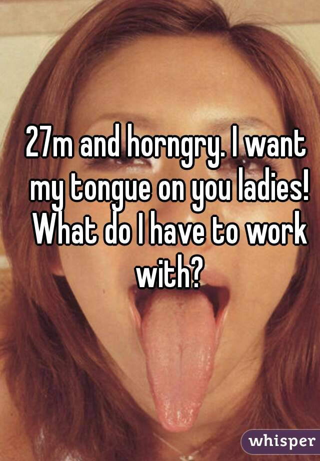 27m and horngry. I want my tongue on you ladies! What do I have to work with?