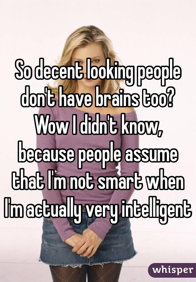So decent looking people don't have brains too? Wow I didn't know, because people assume that I'm not smart when I'm actually very intelligent