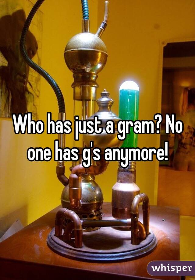 Who has just a gram? No one has g's anymore!