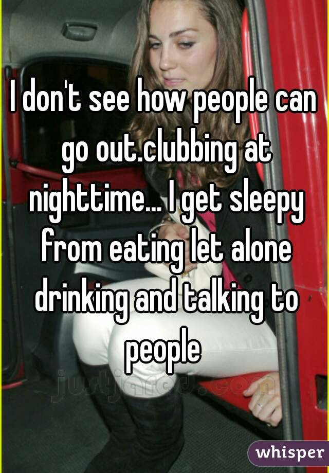 I don't see how people can go out.clubbing at nighttime... I get sleepy from eating let alone drinking and talking to people