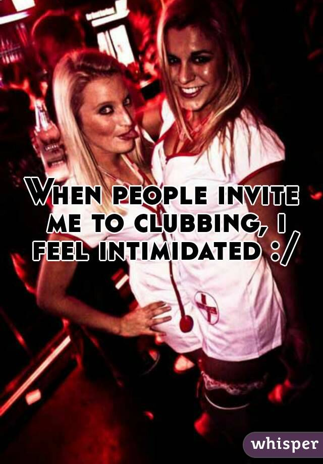 When people invite me to clubbing, i feel intimidated :/