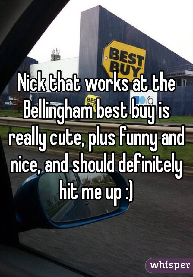 Nick that works at the Bellingham best buy is really cute, plus funny and nice, and should definitely hit me up :)
