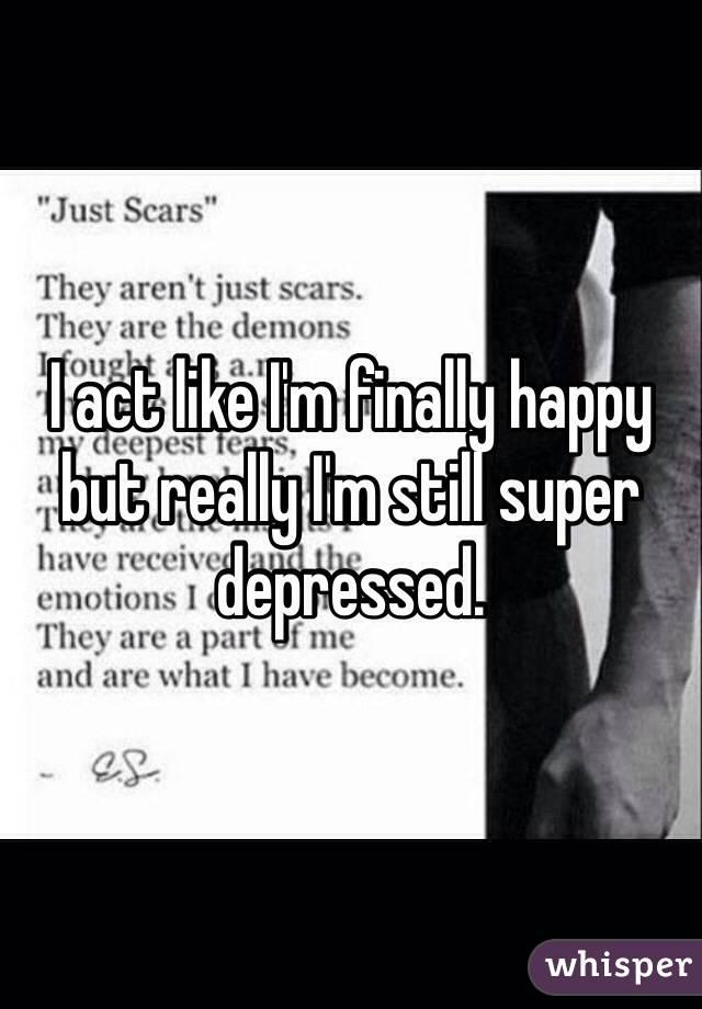 I act like I'm finally happy but really I'm still super depressed.