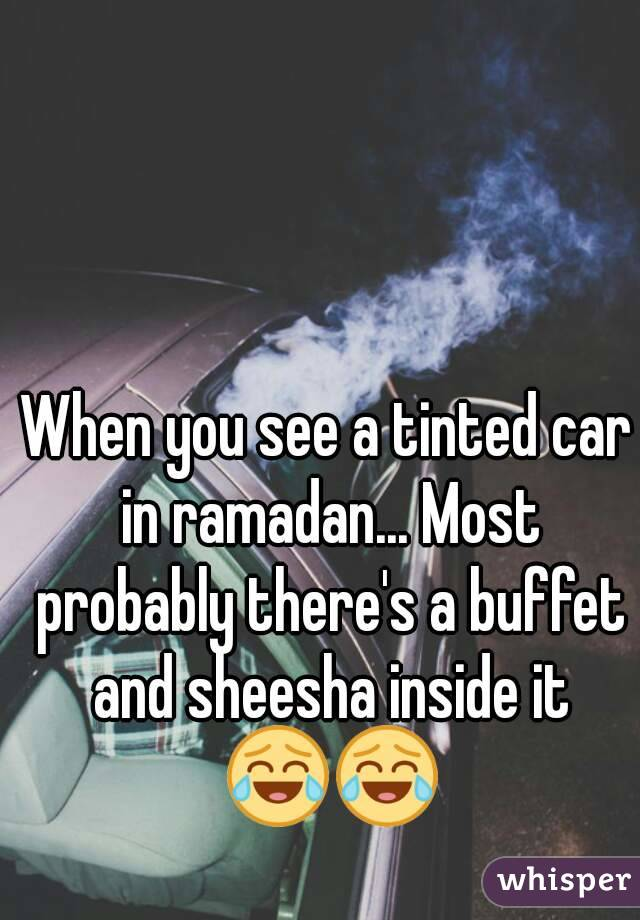 When you see a tinted car in ramadan... Most probably there's a buffet and sheesha inside it 😂😂