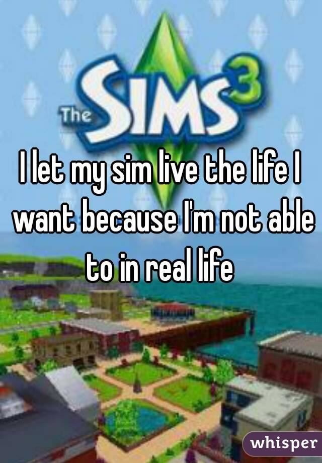 I let my sim live the life I want because I'm not able to in real life