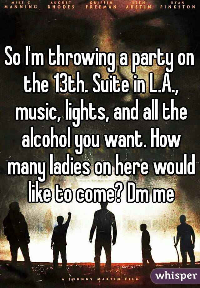 So I'm throwing a party on the 13th. Suite in L.A., music, lights, and all the alcohol you want. How many ladies on here would like to come? Dm me
