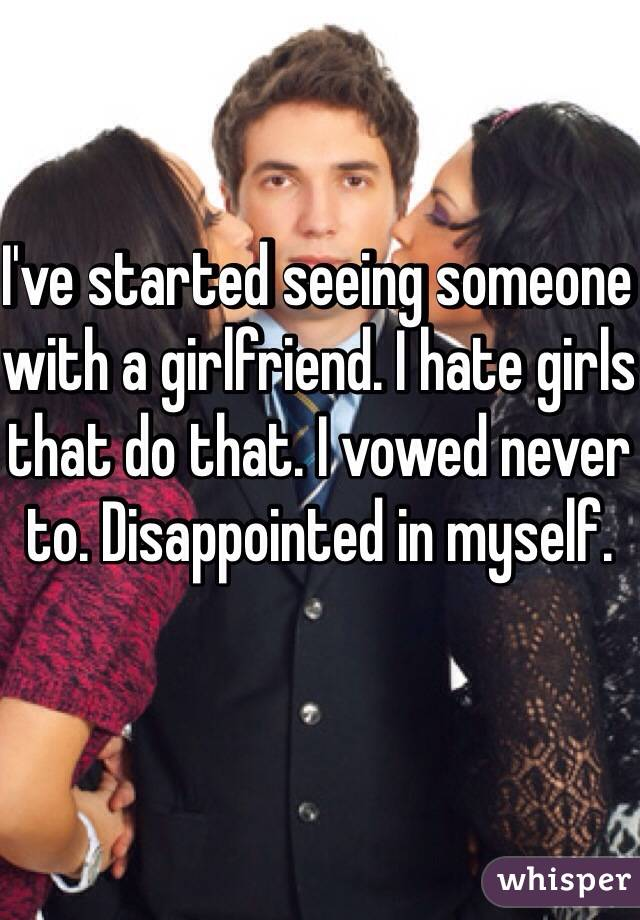I've started seeing someone with a girlfriend. I hate girls that do that. I vowed never to. Disappointed in myself.