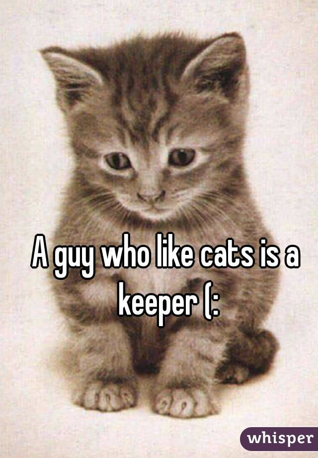A guy who like cats is a keeper (: