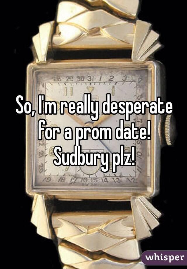 So, I'm really desperate for a prom date! Sudbury plz!