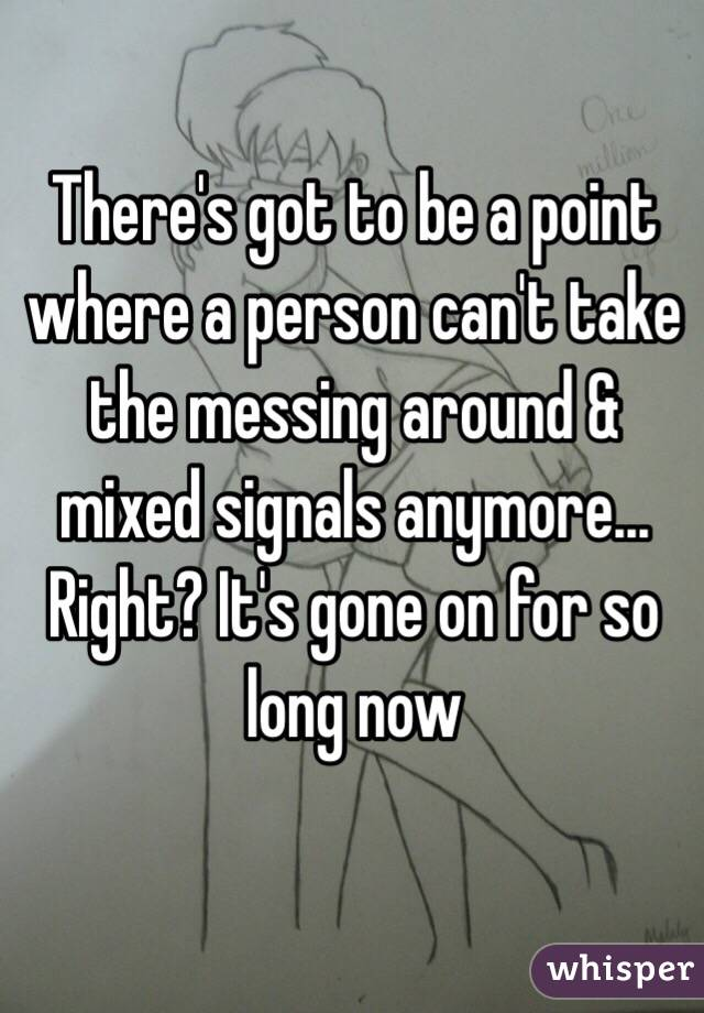 There's got to be a point where a person can't take the messing around & mixed signals anymore... Right? It's gone on for so long now