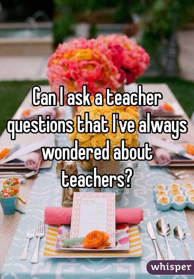Can I ask a teacher questions that I've always wondered about teachers?