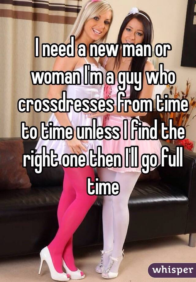 I need a new man or woman I'm a guy who crossdresses from time to time unless I find the right one then I'll go full time