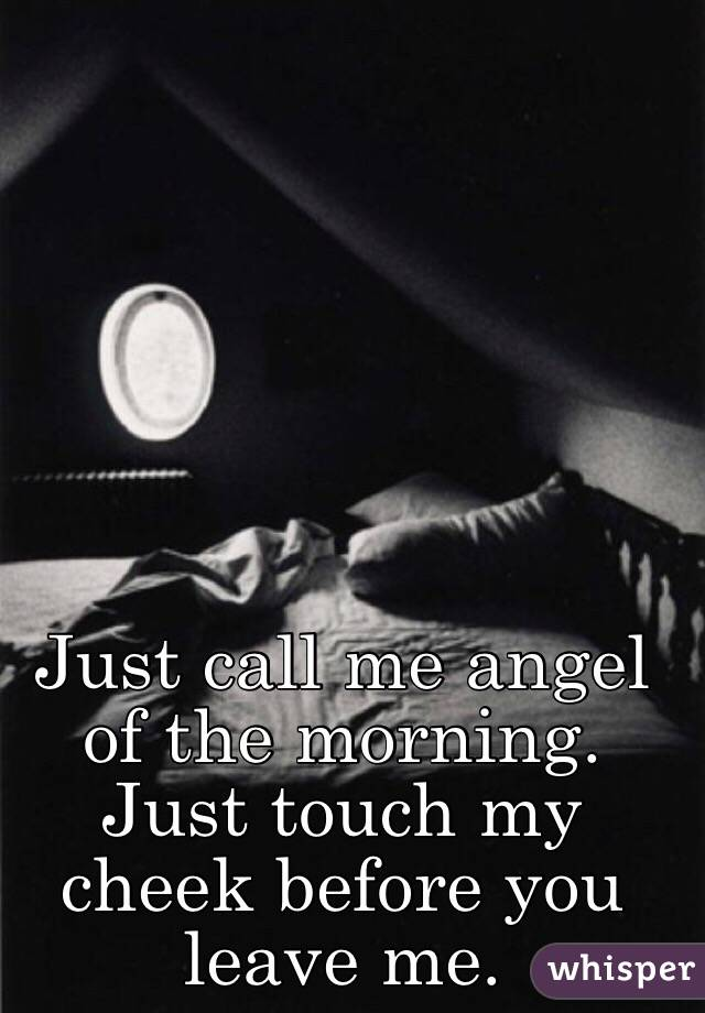 Just call me angel of the morning. Just touch my cheek before you leave me.