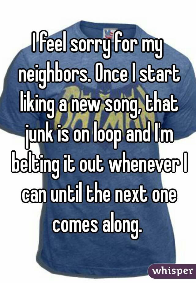 I feel sorry for my neighbors. Once I start liking a new song, that junk is on loop and I'm belting it out whenever I can until the next one comes along.