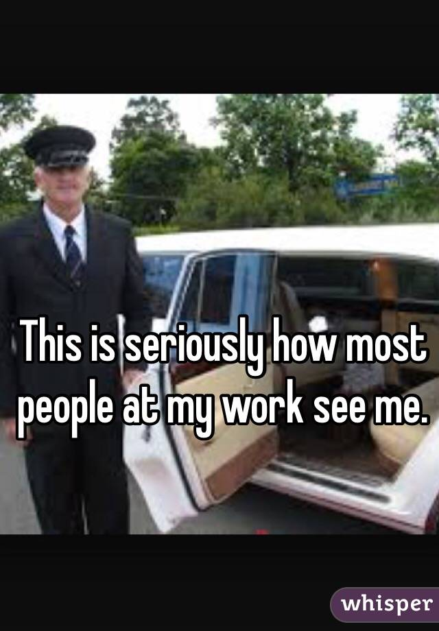 This is seriously how most people at my work see me.