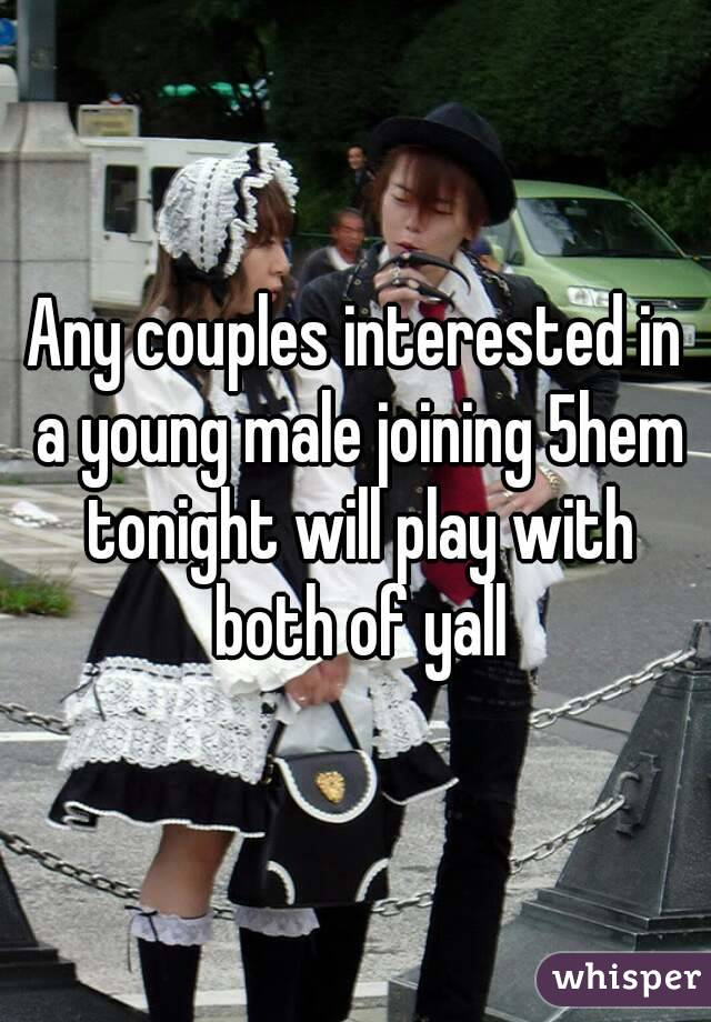 Any couples interested in a young male joining 5hem tonight will play with both of yall