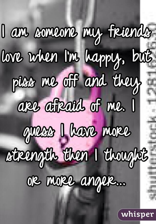 I am someone my friends love when I'm happy, but piss me off and they are afraid of me. I guess I have more strength then I thought or more anger...