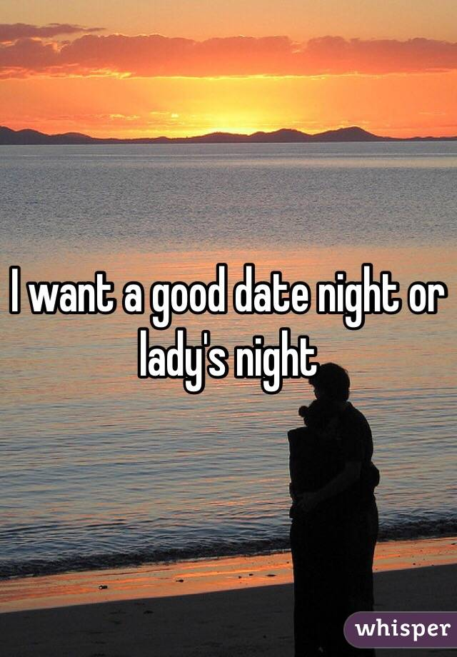 I want a good date night or lady's night