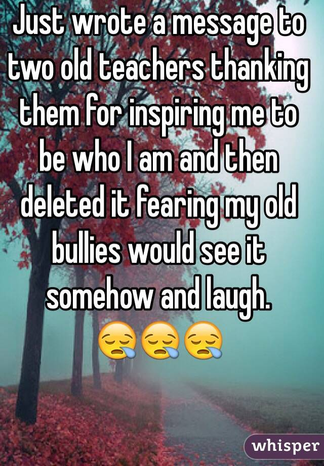 Just wrote a message to two old teachers thanking them for inspiring me to be who I am and then deleted it fearing my old bullies would see it somehow and laugh. 😪😪😪