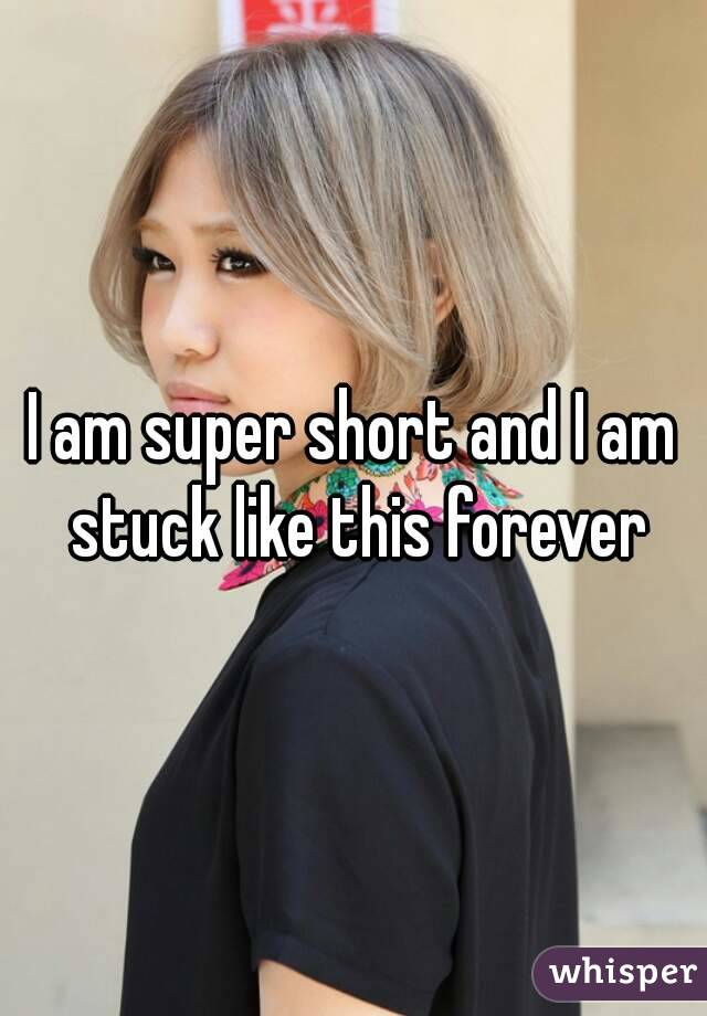 I am super short and I am stuck like this forever