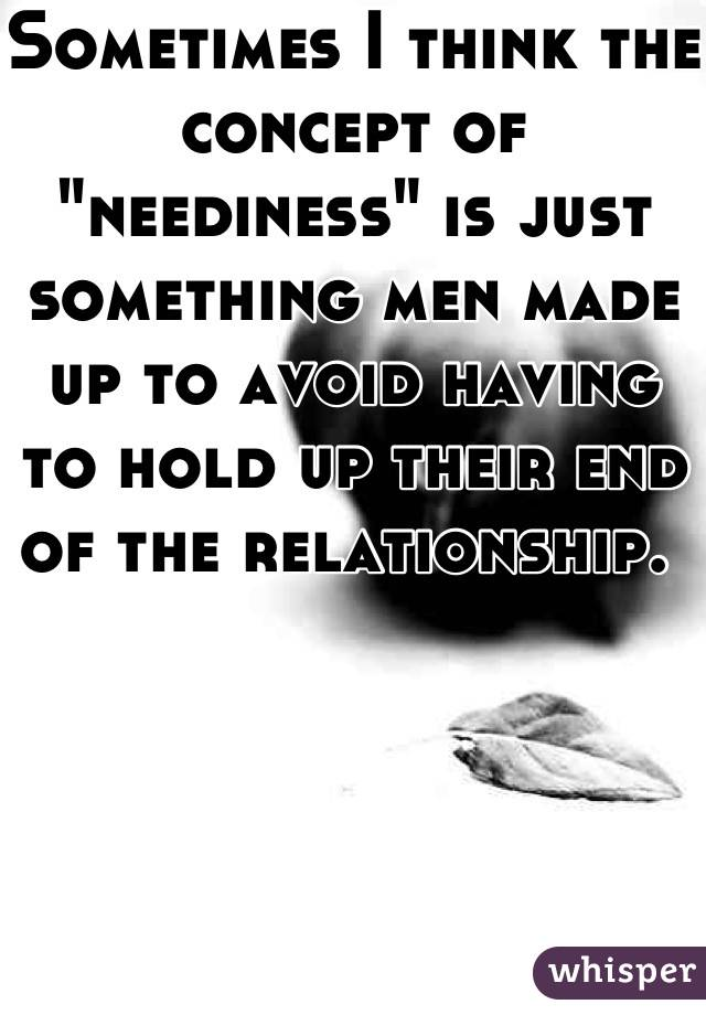 """Sometimes I think the concept of """"neediness"""" is just something men made up to avoid having to hold up their end of the relationship."""
