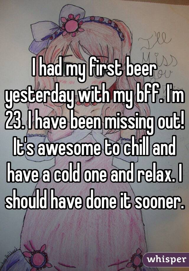 I had my first beer yesterday with my bff. I'm 23. I have been missing out! It's awesome to chill and have a cold one and relax. I should have done it sooner.