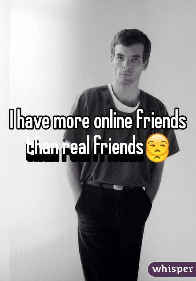 I have more online friends than real friends😒