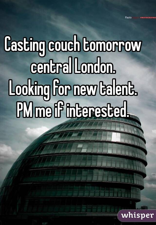 Casting couch tomorrow central London. Looking for new talent. PM me if interested.