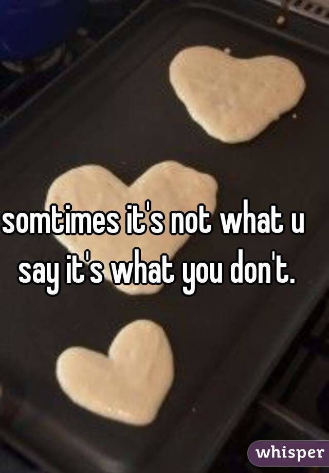 somtimes it's not what u say it's what you don't.
