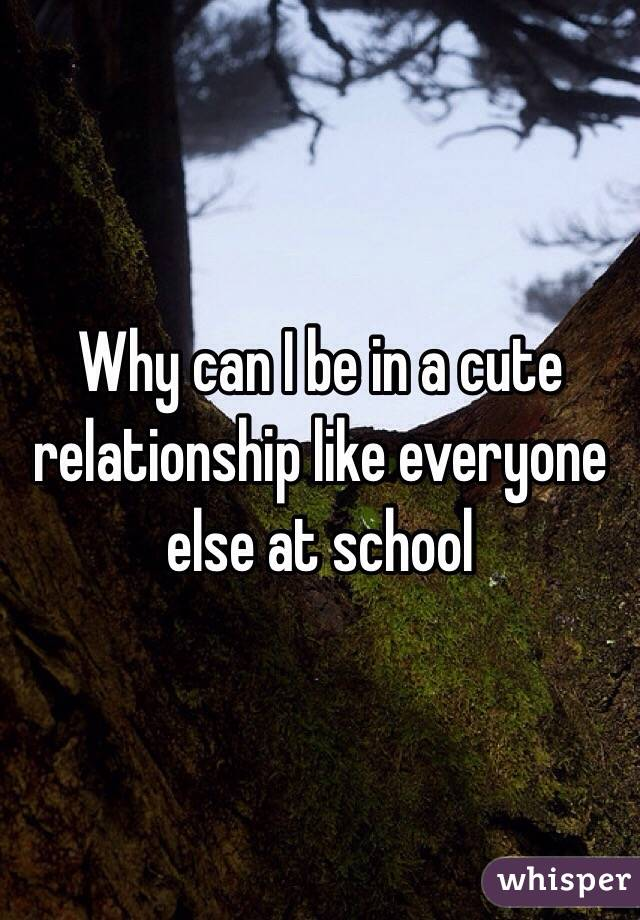 Why can I be in a cute relationship like everyone else at school