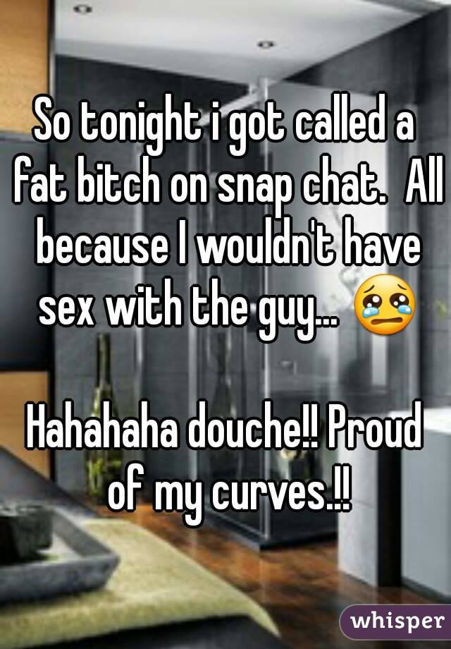 So tonight i got called a fat bitch on snap chat.  All because I wouldn't have sex with the guy... 😢  Hahahaha douche!! Proud of my curves.!!