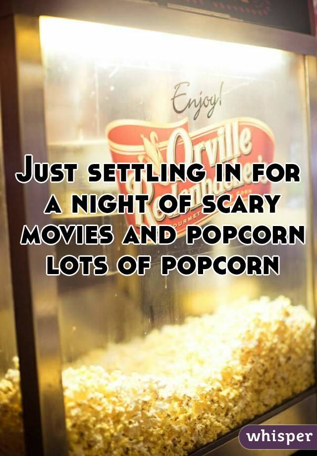 Just settling in for a night of scary movies and popcorn lots of popcorn