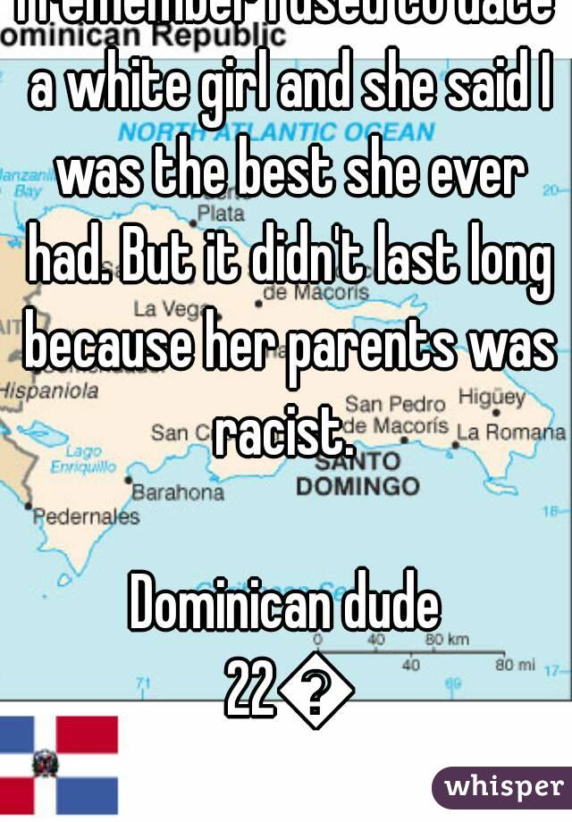 I remember I used to date a white girl and she said I was the best she ever had. But it didn't last long because her parents was racist.   Dominican dude 22🍌